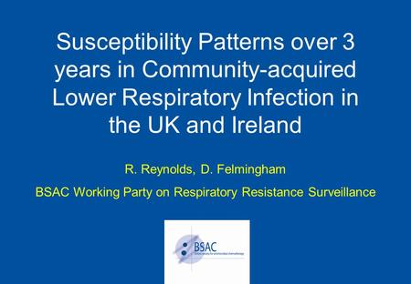 Susceptibility Patterns over 3 years in Community-acquired Lower Respiratory Infection in the UK and Ireland R. Reynolds, D. Felmingham BSAC Working Party.