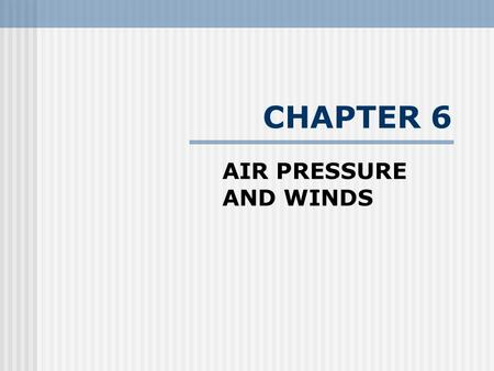CHAPTER 6 AIR PRESSURE AND WINDS. Understanding Air Pressure - Air pressure is a very abstract term. We cannot actually see it or touch it. --- It is.