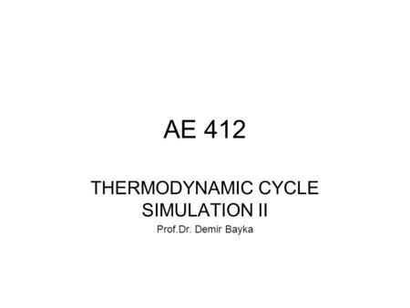 AE 412 THERMODYNAMIC CYCLE SIMULATION II Prof.Dr. Demir Bayka.