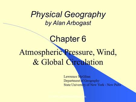 © 2007, John Wiley and Sons, Inc. Physical Geography by Alan Arbogast Chapter 6 Atmospheric Pressure, Wind, & Global Circulation Lawrence McGlinn Department.