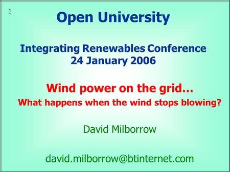 1 Open University Integrating Renewables Conference 24 January 2006 Wind power on the grid… What happens when the wind stops blowing? David Milborrow