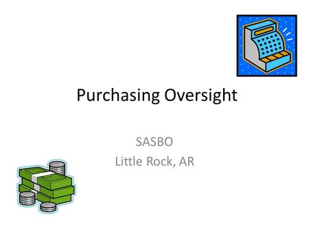 Purchasing Oversight SASBO Little Rock, AR. Purchasing Know and follow purchasing guidelines Do not try to circumvent the process Develop a good relationship.