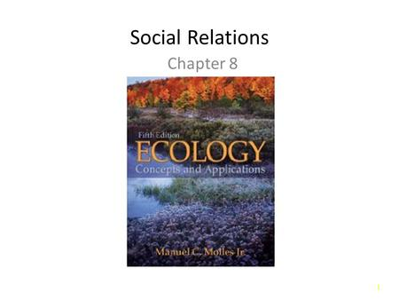 1 Social Relations Chapter 8. 2 Introduction Behavioral Ecology: Study of social relations. – Interactions between organisms and the environment mediated.