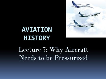 Lecture 7: Why Aircraft Needs to be Pressurized
