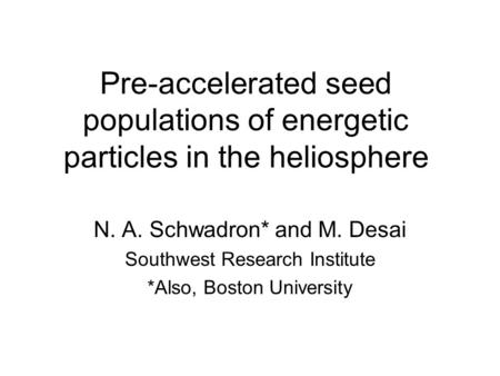 Pre-accelerated seed populations of energetic particles in the heliosphere N. A. Schwadron* and M. Desai Southwest Research Institute *Also, Boston University.