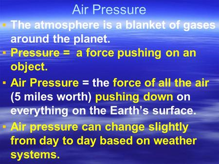 Air Pressure ▪The atmosphere is a blanket of gases around the planet. ▪Pressure = a force pushing on an object. ▪Air Pressure = the force of all the air.