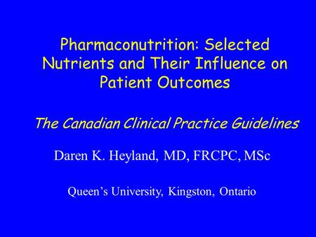Pharmaconutrition: Selected Nutrients and Their Influence on Patient Outcomes The Canadian Clinical Practice Guidelines Daren K. Heyland, MD, FRCPC, MSc.