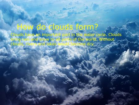 How do clouds form? Clouds have an important part in the water cycle. Clouds bring rain and snow to all parts of the world. Without clouds, rivers and.