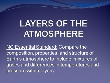 NC Essential Standard: Compare the composition, properties, and structure of Earth's atmosphere to include: mixtures of gases and differences in temperatures.