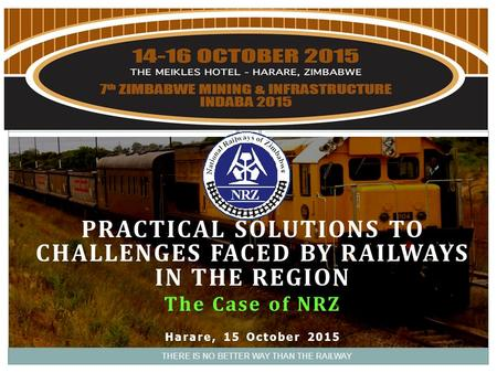 PRACTICAL SOLUTIONS TO CHALLENGES FACED BY RAILWAYS IN THE REGION The Case of NRZ Harare, 15 October 2015 THERE IS NO BETTER WAY THAN THE RAILWAY.