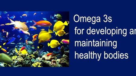 Omega 3s for developing and maintaining healthy bodies.