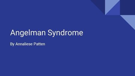 Angelman Syndrome By Annaliese Patten. What is it?