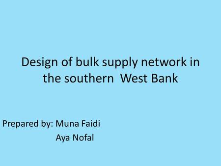 Design of bulk supply network in the southern West Bank Prepared by: Muna Faidi Aya Nofal.