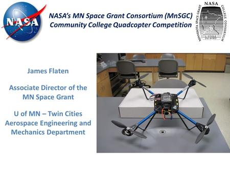 NASA's MN Space Grant Consortium (MnSGC) Community College Quadcopter Competition James Flaten Associate Director of the MN Space Grant U of MN – Twin.