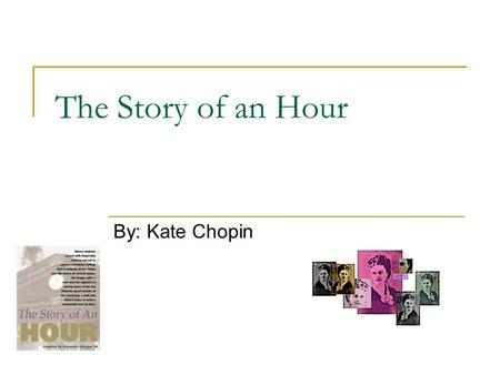 The Story of an Hour By: Kate Chopin. About the Author Born February 8 th 1850 in St. Louis After her father died when she was a child, Chopin developed.