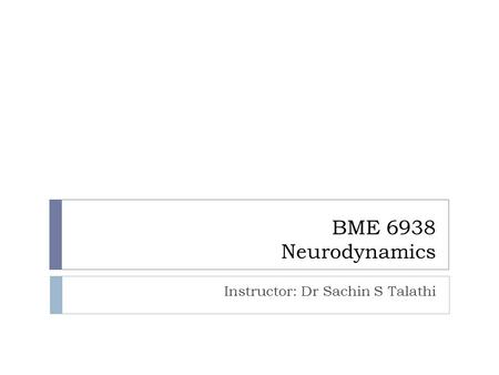 BME 6938 Neurodynamics Instructor: Dr Sachin S Talathi.