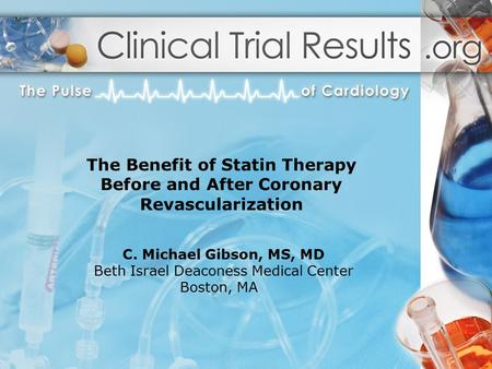 C. Michael Gibson, MS, MD Beth Israel Deaconess Medical Center Boston, MA The Benefit of Statin Therapy Before and After Coronary Revascularization.