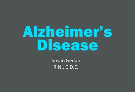 1 Alzheimer's Disease Susan Gedan R.N., C.D.E.. 2 About Alzheimer's Alzheimer's is the most common form of dementia. It accounts for 80% of all dementia.