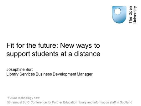 Fit for the future: New ways to support students at a distance Josephine Burt Library Services Business Development Manager 'Future technology now' 5th.