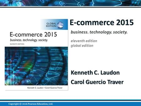 E-commerce 2015 Kenneth C. Laudon Carol Guercio Traver business. technology. society. eleventh edition global edition Copyright © 2016 Pearson Education,