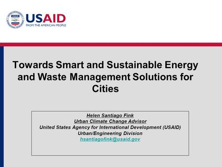 Towards Smart and Sustainable Energy and Waste Management Solutions for Cities Helen Santiago Fink Urban Climate Change Advisor United States Agency for.