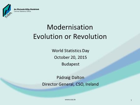 Modernisation Evolution or Revolution World Statistics Day October 20, 2015 Budapest Pádraig Dalton Director General, CSO, Ireland www.cso.ie 1.