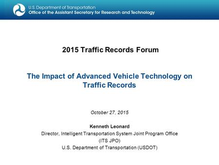 2015 Traffic Records Forum The Impact of Advanced Vehicle Technology on Traffic Records October 27, 2015 Kenneth Leonard Director, Intelligent Transportation.