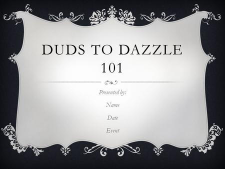 DUDS TO DAZZLE 101 Presented by: Name Date Event.
