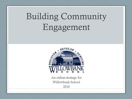 Building Community Engagement An online strategy for Willowbank School 2010.