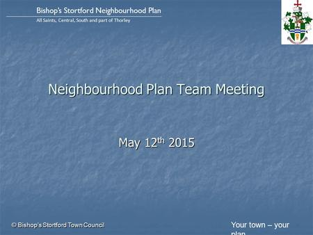 Your town – your plan Bishop's Stortford Neighbourhood Plan All Saints, Central, South and part of Thorley Neighbourhood Plan Team Meeting May 12 th 2015.