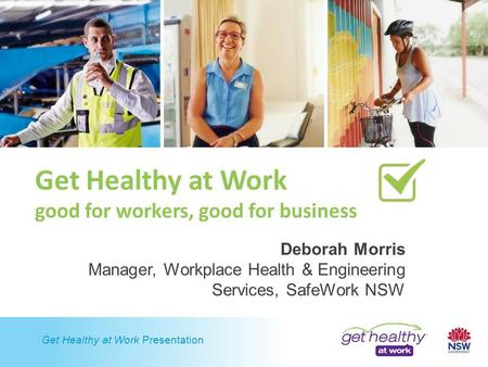 Get Healthy at Work Presentation Get Healthy at Work good for workers, good for business Deborah Morris Manager, Workplace Health & Engineering Services,