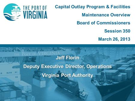 Jeff Florin Deputy Executive Director, Operations Virginia Port Authority Capital Outlay Program & Facilities Maintenance Overview Board of Commissioners.