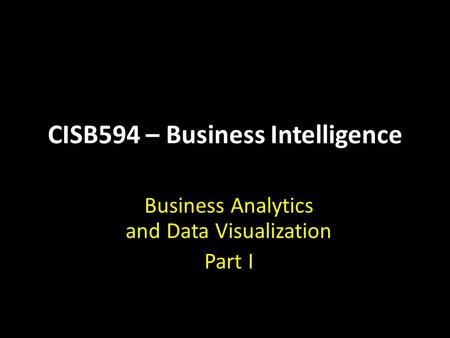 CISB594 – Business Intelligence Business Analytics and Data Visualization Part I.