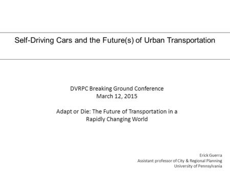 Self-Driving Cars and the Future(s) of Urban Transportation Erick Guerra Assistant professor of City & Regional Planning University of Pennsylvania DVRPC.