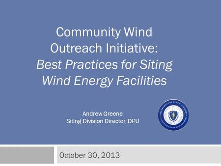 October 30, 2013 Community Wind Outreach Initiative: Best Practices for Siting Wind Energy Facilities Andrew Greene Siting Division Director, DPU.