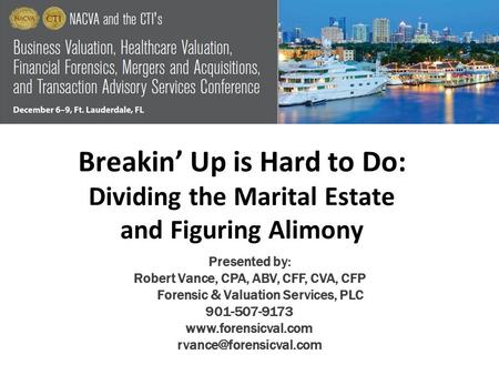 Breakin' Up is Hard to Do: Dividing the Marital Estate and Figuring Alimony Presented by: Robert Vance, CPA, ABV, CFF, CVA, CFP Forensic & Valuation Services,