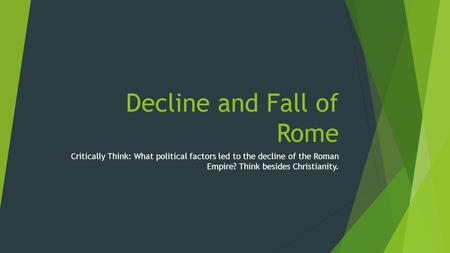 Decline and Fall of Rome Critically Think: What political factors led to the decline of the Roman Empire? Think besides Christianity.