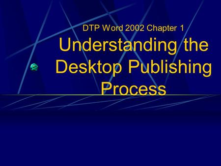 DTP Word 2002 Chapter 1 Understanding the Desktop Publishing Process.