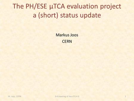 The PH/ESE µTCA evaluation project a (short) status update Markus Joos CERN M. Joos, CERN13rd meeting of the xTCA IG.