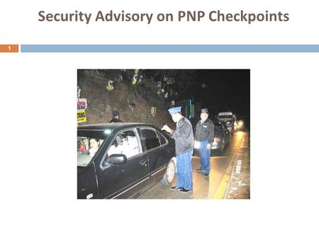 Security Advisory on PNP Checkpoints 1. Some helpful tips when flagged down at checkpoints 2  Upon approach of checkpoint especially at night, slow down,