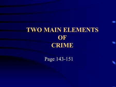 TWO MAIN ELEMENTS OF CRIME Page 143-151. Most crimes require the following two elements in order for a crime to have been committed and a person to be.