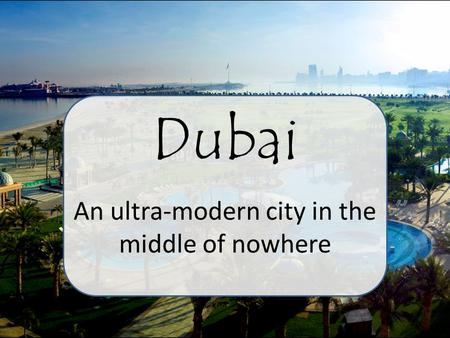 Dubai An ultra-modern city in the middle of nowhere.