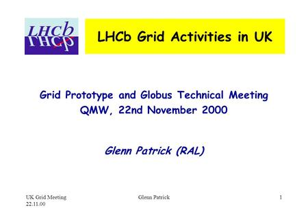 UK Grid Meeting 22.11.00 Glenn Patrick1 LHCb Grid Activities in UK Grid Prototype and Globus Technical Meeting QMW, 22nd November 2000 Glenn Patrick (RAL)