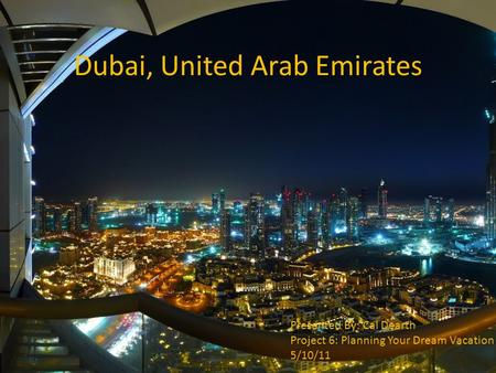 Dubai, United Arab Emirates Presented By: Cal Dearth Project 6: Planning Your Dream Vacation 5/10/11.