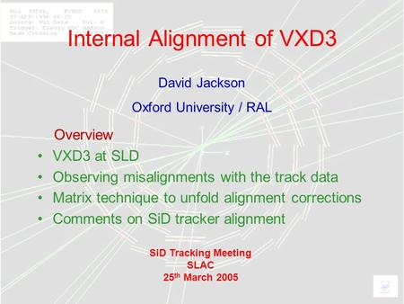 1 Internal Alignment of VXD3 Overview VXD3 at SLD Observing misalignments with the track data Matrix technique to unfold alignment corrections Comments.