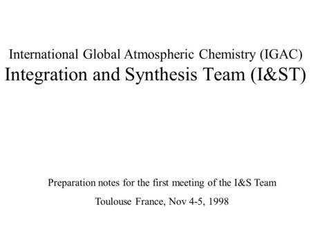 International Global Atmospheric Chemistry (IGAC) Integration and Synthesis Team (I&ST) Preparation notes for the first meeting of the I&S Team Toulouse.