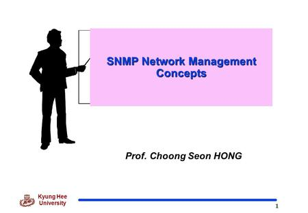 1 Kyung Hee University Prof. Choong Seon HONG SNMP Network Management Concepts.