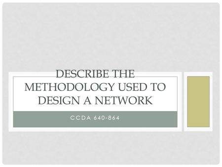 CCDA 640-864 DESCRIBE THE METHODOLOGY USED TO DESIGN A NETWORK.