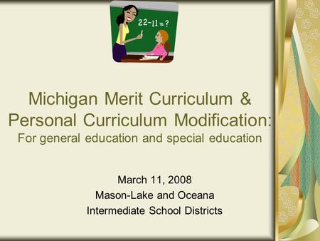 Michigan Merit Curriculum & Personal Curriculum Modification: For general education and special education March 11, 2008 Mason-Lake and Oceana Intermediate.