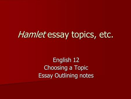 Hamlet essay topics, etc. English 12 Choosing a Topic Essay Outlining notes.